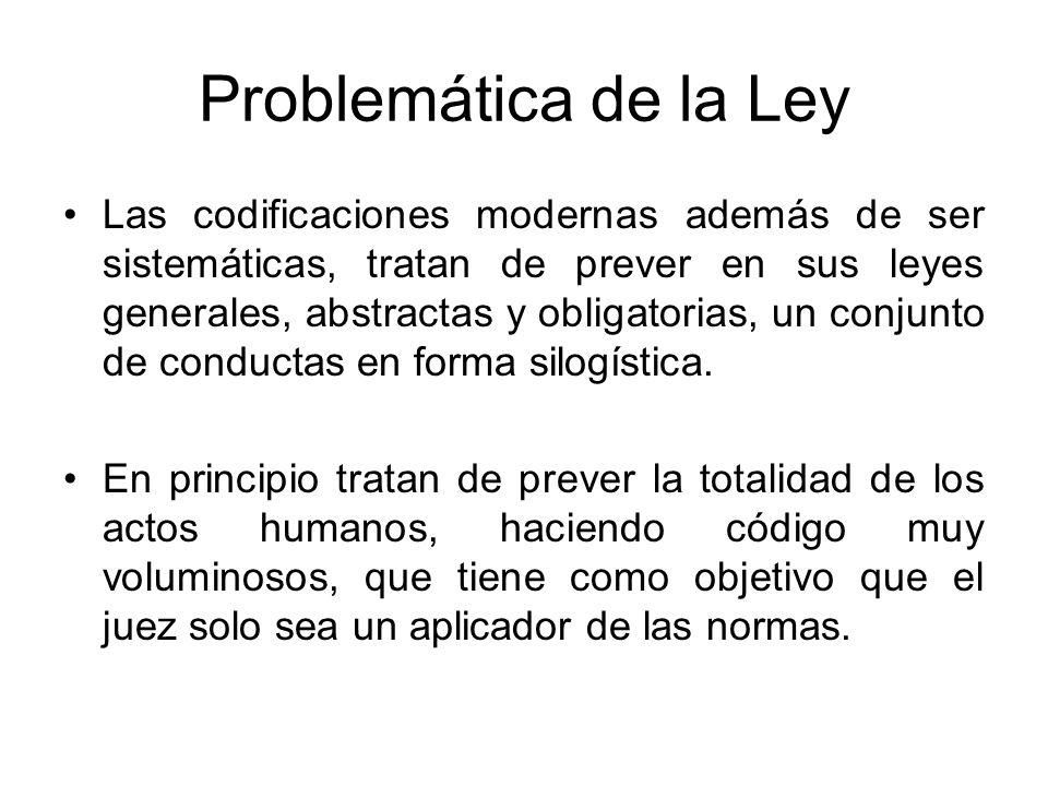 Problemática de la Ley Las codificaciones modernas además de ser sistemáticas, tratan de prever en sus leyes generales, abstractas y obligatorias, un