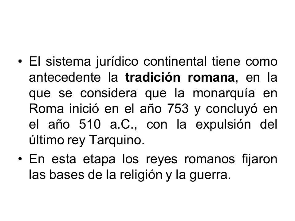 El sistema jurídico continental tiene como antecedente la tradición romana, en la que se considera que la monarquía en Roma inició en el año 753 y con
