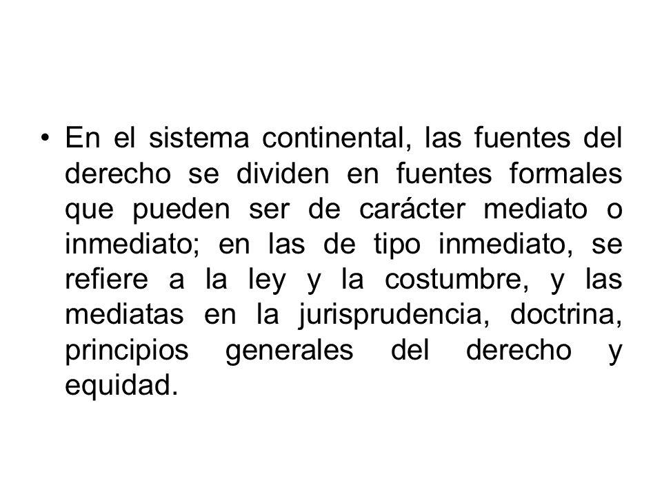 En el sistema continental, las fuentes del derecho se dividen en fuentes formales que pueden ser de carácter mediato o inmediato; en las de tipo inmed