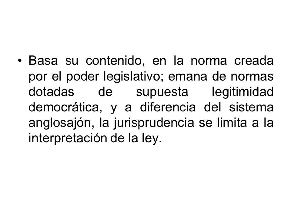 Basa su contenido, en la norma creada por el poder legislativo; emana de normas dotadas de supuesta legitimidad democrática, y a diferencia del sistem