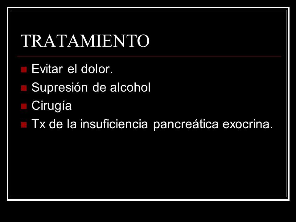 TRATAMIENTO Evitar el dolor. Supresión de alcohol Cirugía Tx de la insuficiencia pancreática exocrina.