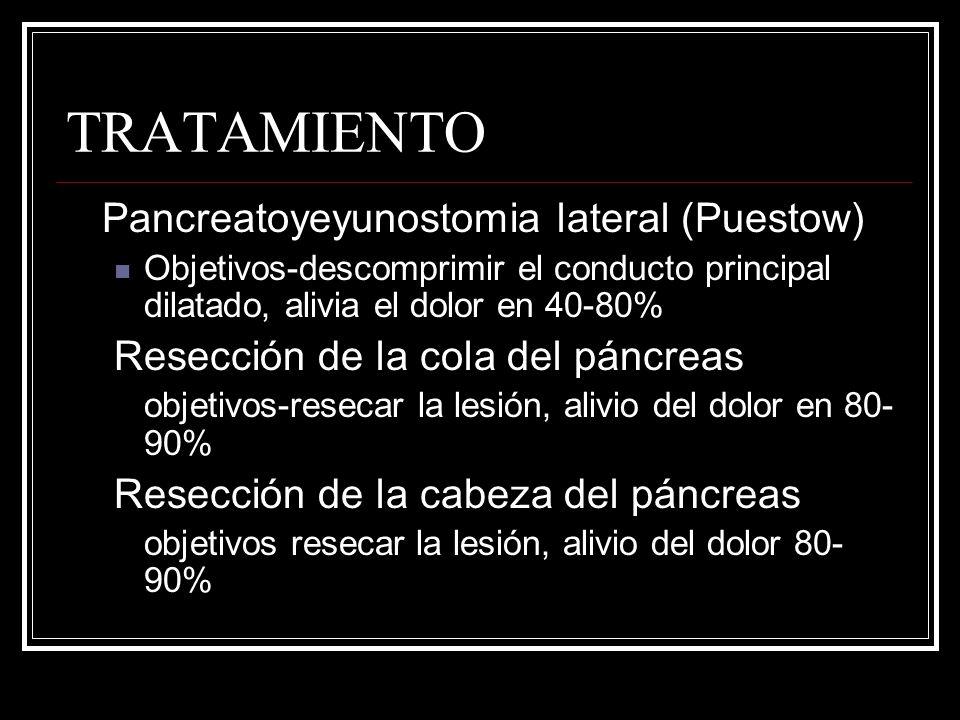 TRATAMIENTO Pancreatoyeyunostomia lateral (Puestow) Objetivos-descomprimir el conducto principal dilatado, alivia el dolor en 40-80% Resección de la c
