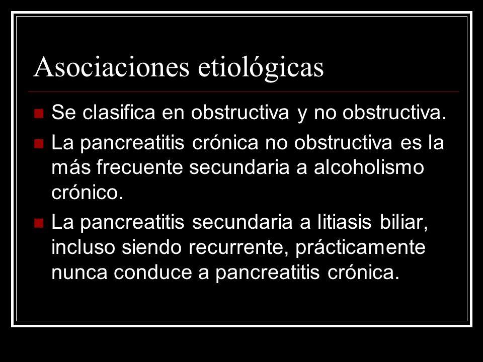 Asociaciones etiológicas Se clasifica en obstructiva y no obstructiva. La pancreatitis crónica no obstructiva es la más frecuente secundaria a alcohol