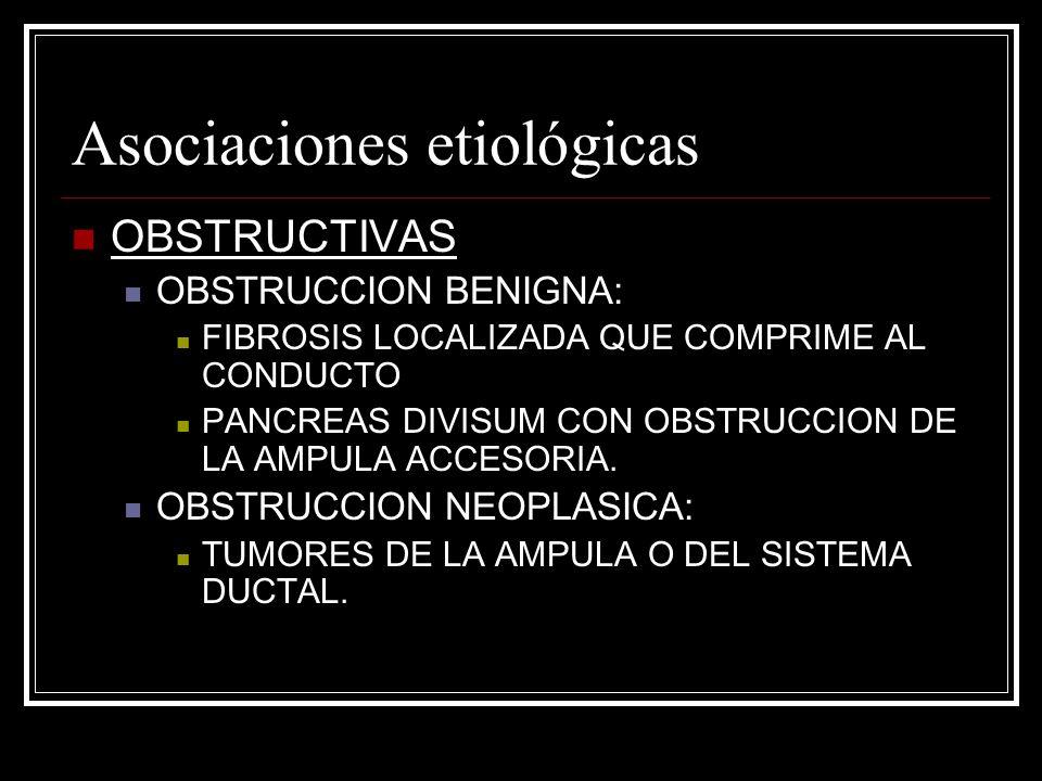 Asociaciones etiológicas OBSTRUCTIVAS OBSTRUCCION BENIGNA: FIBROSIS LOCALIZADA QUE COMPRIME AL CONDUCTO PANCREAS DIVISUM CON OBSTRUCCION DE LA AMPULA