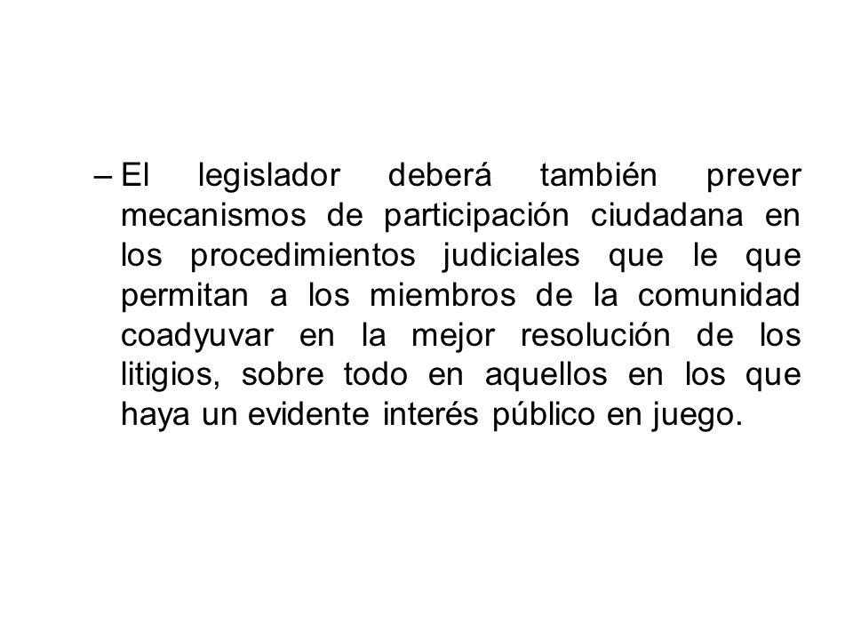 –El legislador deberá también prever mecanismos de participación ciudadana en los procedimientos judiciales que le que permitan a los miembros de la c
