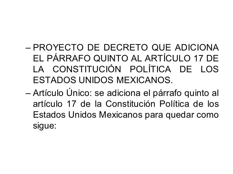 –PROYECTO DE DECRETO QUE ADICIONA EL PÁRRAFO QUINTO AL ARTÍCULO 17 DE LA CONSTITUCIÓN POLÍTICA DE LOS ESTADOS UNIDOS MEXICANOS. –Artículo Único: se ad