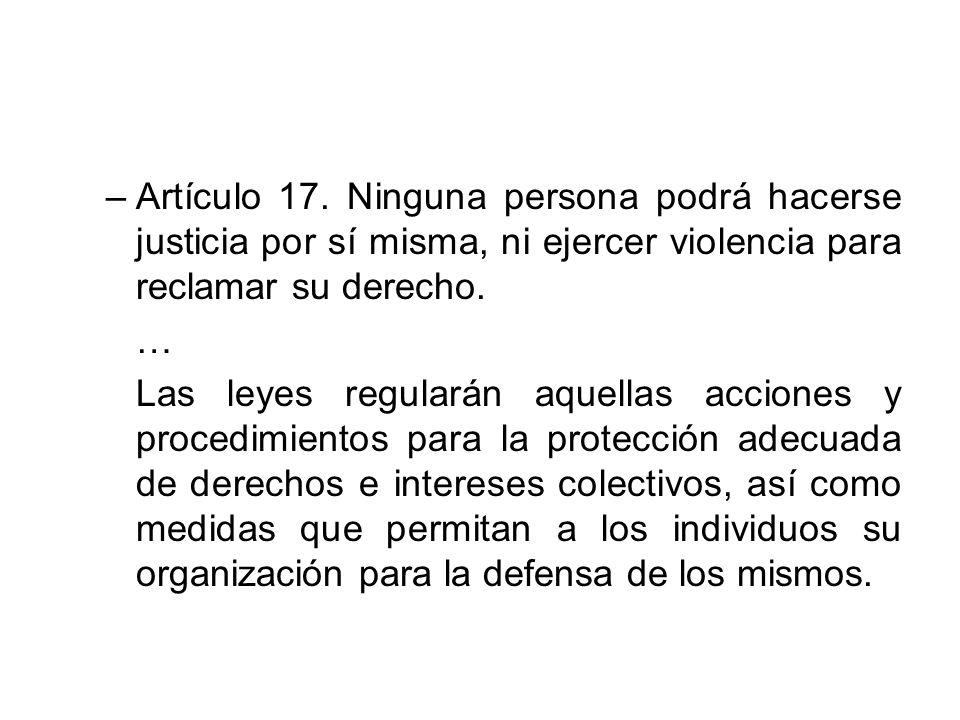 –Artículo 17. Ninguna persona podrá hacerse justicia por sí misma, ni ejercer violencia para reclamar su derecho. … Las leyes regularán aquellas accio