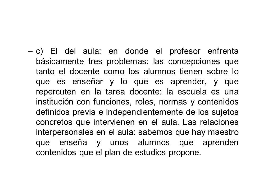 –c) El del aula: en donde el profesor enfrenta básicamente tres problemas: las concepciones que tanto el docente como los alumnos tienen sobre lo que