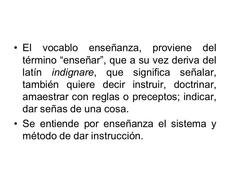 El vocablo enseñanza, proviene del término enseñar, que a su vez deriva del latín indignare, que significa señalar, también quiere decir instruir, doc