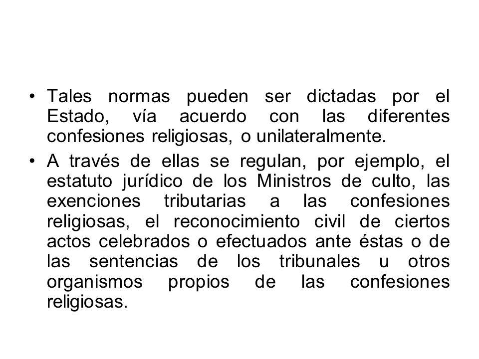 Tales normas pueden ser dictadas por el Estado, vía acuerdo con las diferentes confesiones religiosas, o unilateralmente. A través de ellas se regulan
