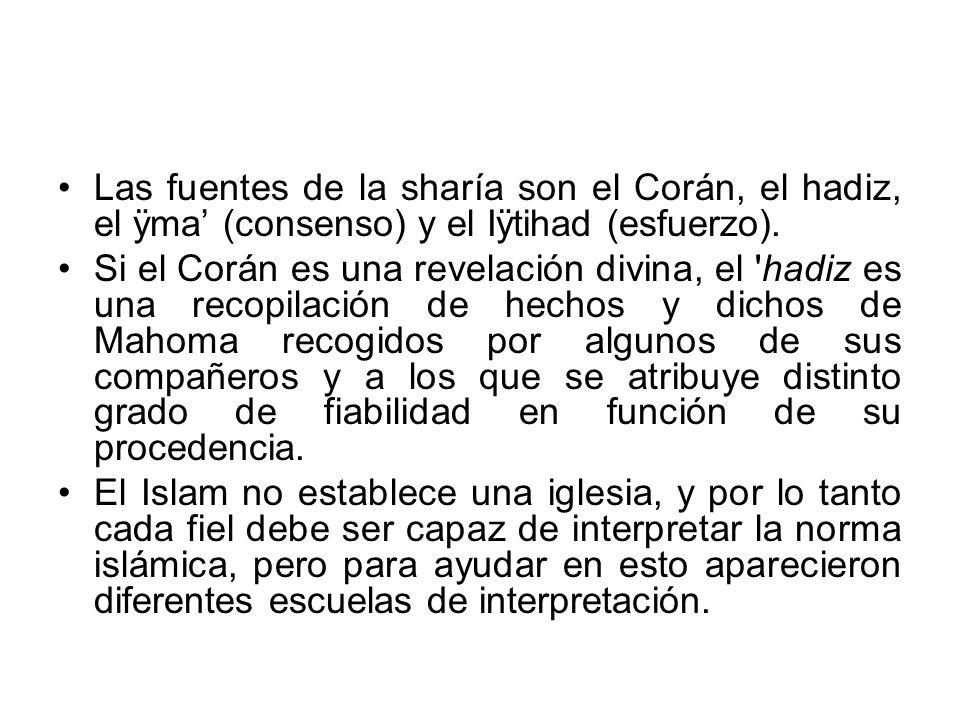 Las fuentes de la sharía son el Corán, el hadiz, el ÿma (consenso) y el Iÿtihad (esfuerzo). Si el Corán es una revelación divina, el 'hadiz es una rec