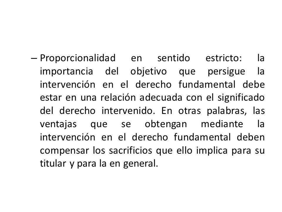 – Proporcionalidad en sentido estricto: la importancia del objetivo que persigue la intervención en el derecho fundamental debe estar en una relación