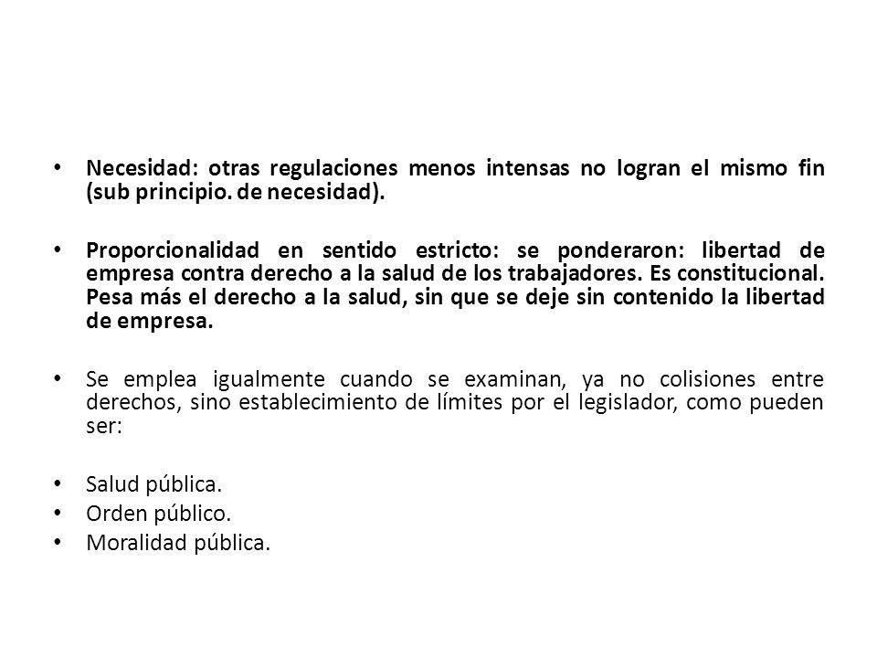 Necesidad: otras regulaciones menos intensas no logran el mismo fin (sub principio. de necesidad). Proporcionalidad en sentido estricto: se ponderaron