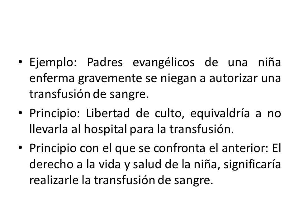 Ejemplo: Padres evangélicos de una niña enferma gravemente se niegan a autorizar una transfusión de sangre. Principio: Libertad de culto, equivaldría