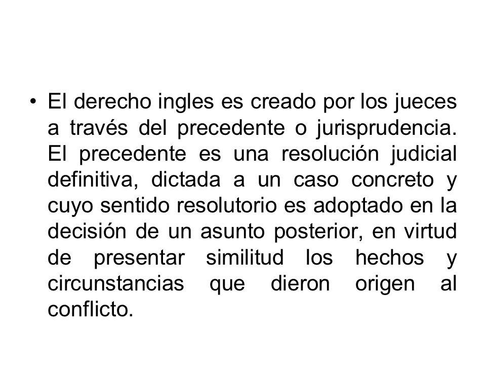 El derecho ingles es creado por los jueces a través del precedente o jurisprudencia. El precedente es una resolución judicial definitiva, dictada a un
