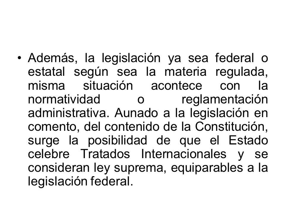 Además, la legislación ya sea federal o estatal según sea la materia regulada, misma situación acontece con la normatividad o reglamentación administr