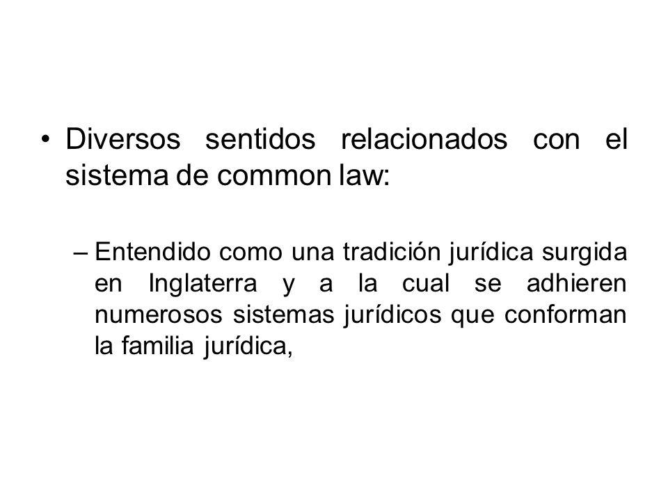 Diversos sentidos relacionados con el sistema de common law: –Entendido como una tradición jurídica surgida en Inglaterra y a la cual se adhieren nume