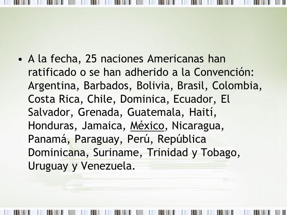 A la fecha, 25 naciones Americanas han ratificado o se han adherido a la Convención: Argentina, Barbados, Bolivia, Brasil, Colombia, Costa Rica, Chile, Dominica, Ecuador, El Salvador, Grenada, Guatemala, Haití, Honduras, Jamaica, México, Nicaragua, Panamá, Paraguay, Perú, República Dominicana, Suriname, Trinidad y Tobago, Uruguay y Venezuela.