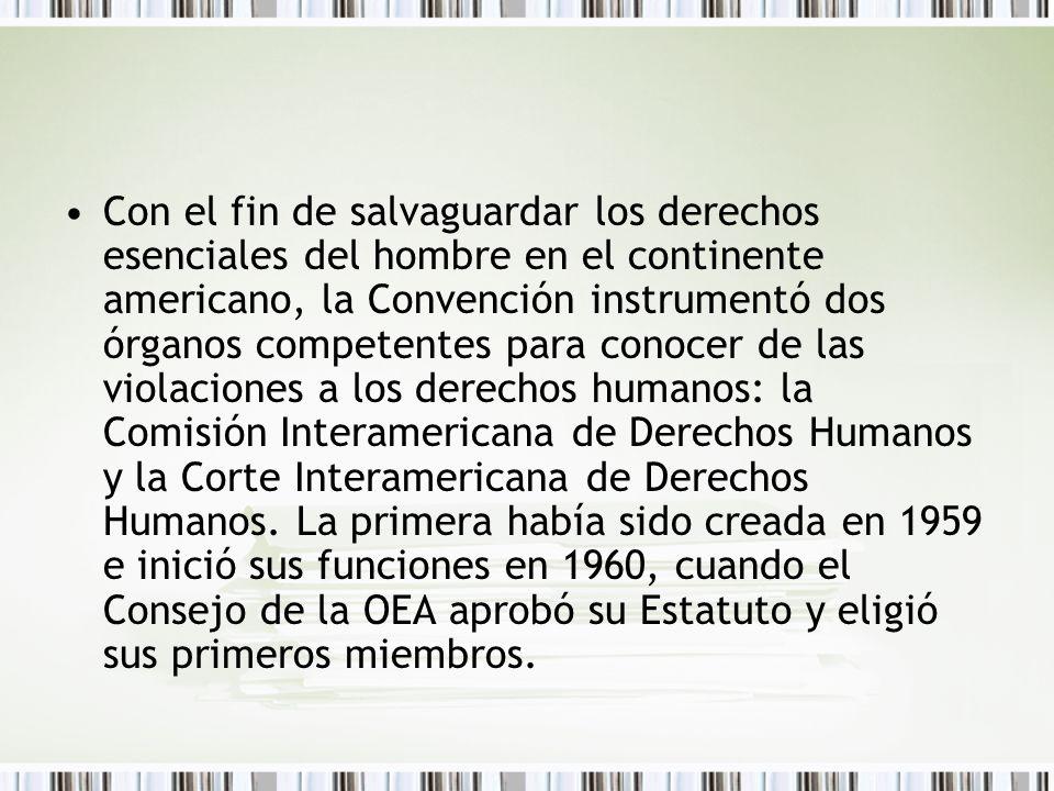 Con el fin de salvaguardar los derechos esenciales del hombre en el continente americano, la Convención instrumentó dos órganos competentes para conocer de las violaciones a los derechos humanos: la Comisión Interamericana de Derechos Humanos y la Corte Interamericana de Derechos Humanos.