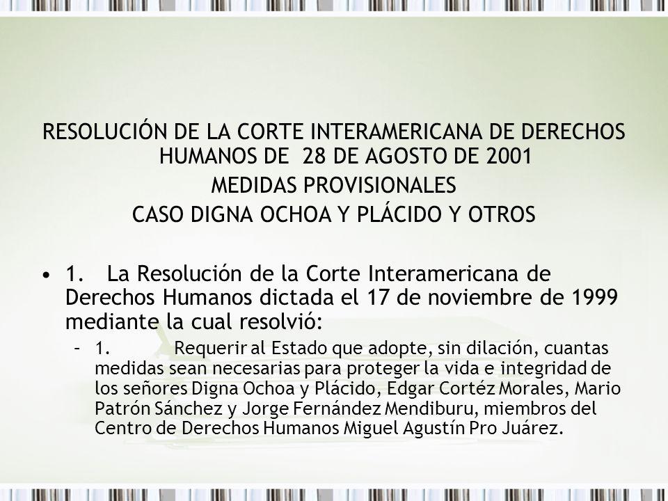 RESOLUCIÓN DE LA CORTE INTERAMERICANA DE DERECHOS HUMANOS DE 28 DE AGOSTO DE 2001 MEDIDAS PROVISIONALES CASO DIGNA OCHOA Y PLÁCIDO Y OTROS 1.La Resolución de la Corte Interamericana de Derechos Humanos dictada el 17 de noviembre de 1999 mediante la cual resolvió: –1.Requerir al Estado que adopte, sin dilación, cuantas medidas sean necesarias para proteger la vida e integridad de los señores Digna Ochoa y Plácido, Edgar Cortéz Morales, Mario Patrón Sánchez y Jorge Fernández Mendiburu, miembros del Centro de Derechos Humanos Miguel Agustín Pro Juárez.