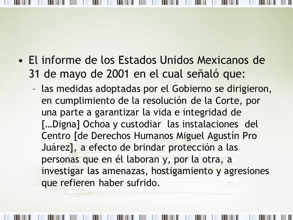 El informe de los Estados Unidos Mexicanos de 31 de mayo de 2001 en el cual señaló que: –las medidas adoptadas por el Gobierno se dirigieron, en cumplimiento de la resolución de la Corte, por una parte a garantizar la vida e integridad de […Digna] Ochoa y custodiar las instalaciones del Centro [de Derechos Humanos Miguel Agustín Pro Juárez], a efecto de brindar protección a las personas que en él laboran y, por la otra, a investigar las amenazas, hostigamiento y agresiones que refieren haber sufrido.