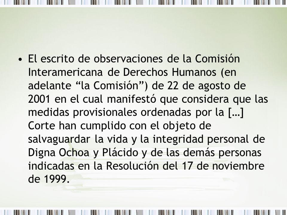 El escrito de observaciones de la Comisión Interamericana de Derechos Humanos (en adelante la Comisión) de 22 de agosto de 2001 en el cual manifestó que considera que las medidas provisionales ordenadas por la […] Corte han cumplido con el objeto de salvaguardar la vida y la integridad personal de Digna Ochoa y Plácido y de las demás personas indicadas en la Resolución del 17 de noviembre de 1999.
