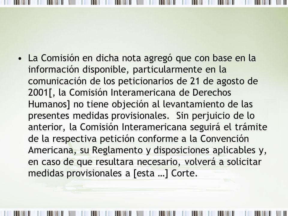 La Comisión en dicha nota agregó que con base en la información disponible, particularmente en la comunicación de los peticionarios de 21 de agosto de 2001[, la Comisión Interamericana de Derechos Humanos] no tiene objeción al levantamiento de las presentes medidas provisionales.