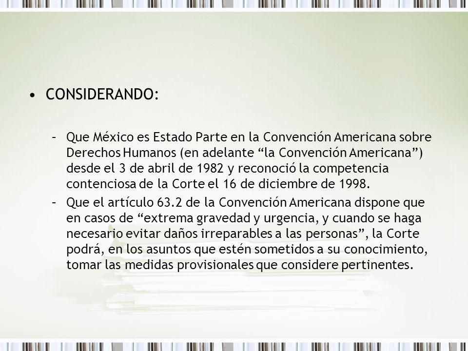 CONSIDERANDO: –Que México es Estado Parte en la Convención Americana sobre Derechos Humanos (en adelante la Convención Americana) desde el 3 de abril de 1982 y reconoció la competencia contenciosa de la Corte el 16 de diciembre de 1998.