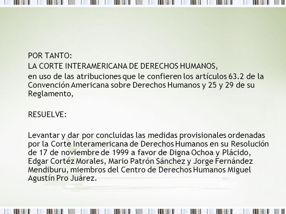 POR TANTO: LA CORTE INTERAMERICANA DE DERECHOS HUMANOS, en uso de las atribuciones que le confieren los artículos 63.2 de la Convención Americana sobre Derechos Humanos y 25 y 29 de su Reglamento, RESUELVE: Levantar y dar por concluidas las medidas provisionales ordenadas por la Corte Interamericana de Derechos Humanos en su Resolución de 17 de noviembre de 1999 a favor de Digna Ochoa y Plácido, Edgar Cortéz Morales, Mario Patrón Sánchez y Jorge Fernández Mendiburu, miembros del Centro de Derechos Humanos Miguel Agustín Pro Juárez.