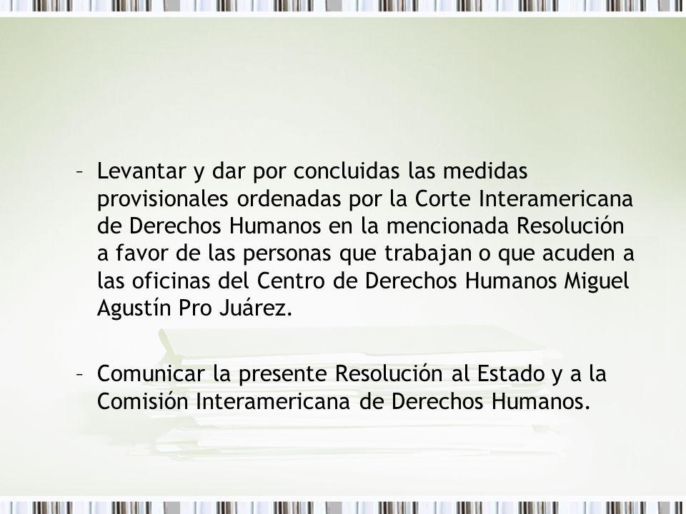 –Levantar y dar por concluidas las medidas provisionales ordenadas por la Corte Interamericana de Derechos Humanos en la mencionada Resolución a favor de las personas que trabajan o que acuden a las oficinas del Centro de Derechos Humanos Miguel Agustín Pro Juárez.