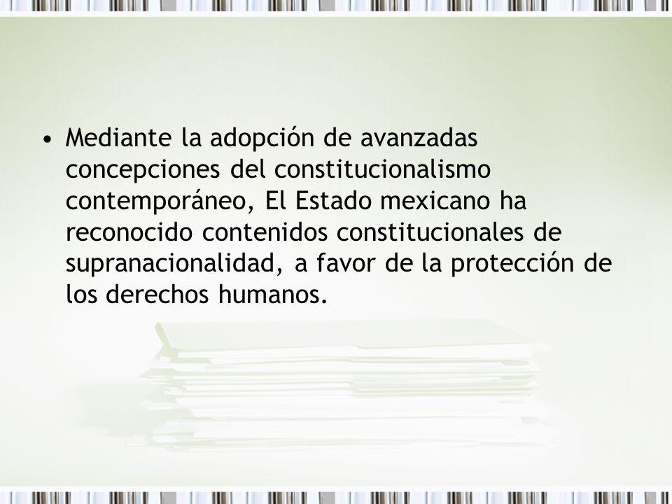 Mediante la adopción de avanzadas concepciones del constitucionalismo contemporáneo, El Estado mexicano ha reconocido contenidos constitucionales de supranacionalidad, a favor de la protección de los derechos humanos.
