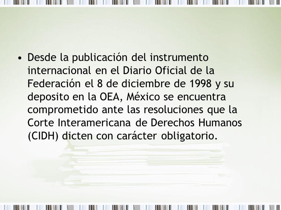 Desde la publicación del instrumento internacional en el Diario Oficial de la Federación el 8 de diciembre de 1998 y su deposito en la OEA, México se encuentra comprometido ante las resoluciones que la Corte Interamericana de Derechos Humanos (CIDH) dicten con carácter obligatorio.