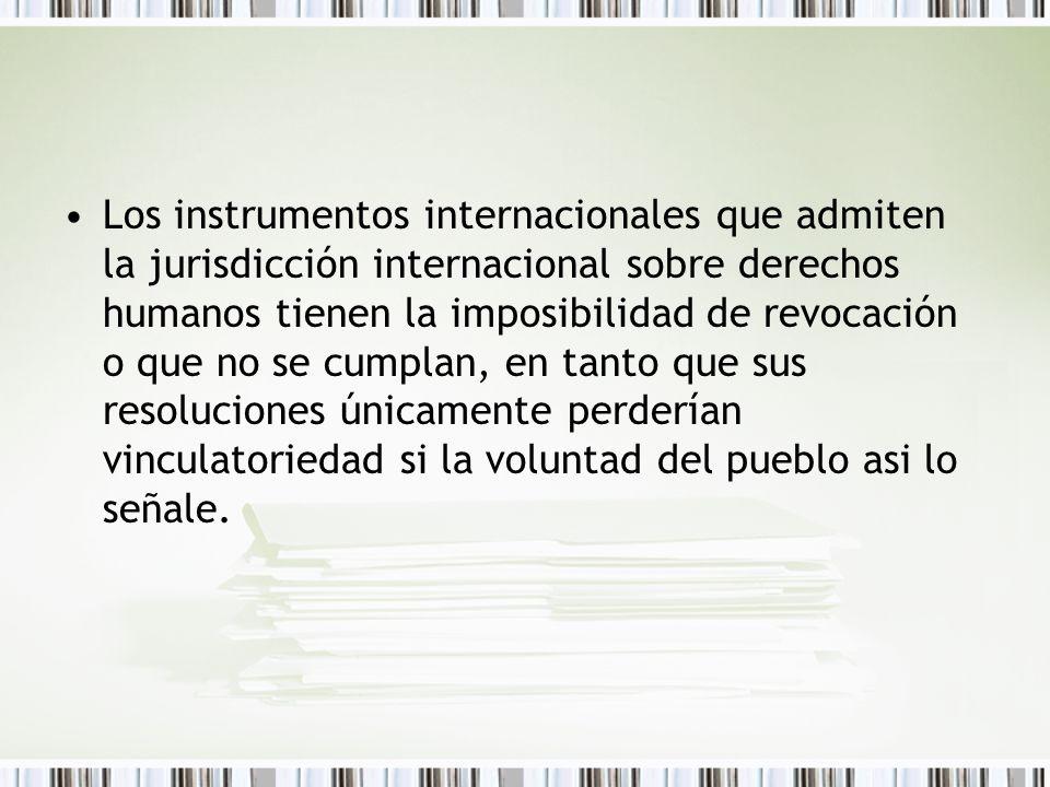 Los instrumentos internacionales que admiten la jurisdicción internacional sobre derechos humanos tienen la imposibilidad de revocación o que no se cumplan, en tanto que sus resoluciones únicamente perderían vinculatoriedad si la voluntad del pueblo asi lo señale.