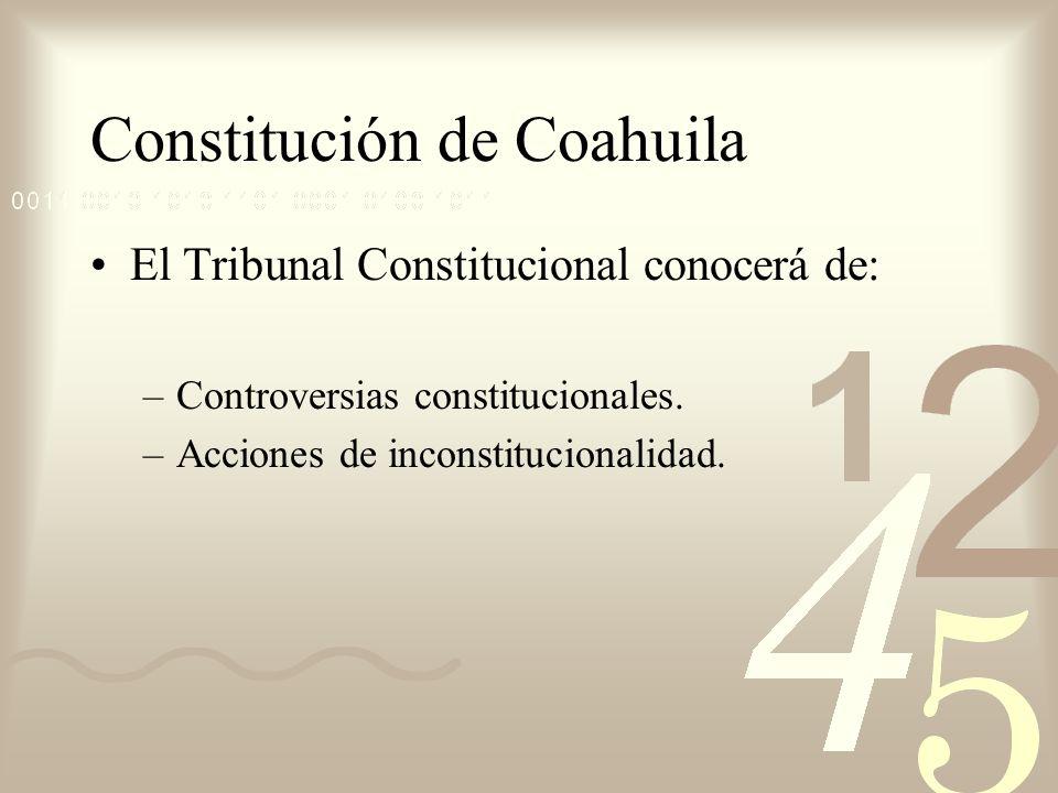 Constitución de Coahuila El Tribunal Constitucional conocerá de: –Controversias constitucionales. –Acciones de inconstitucionalidad.