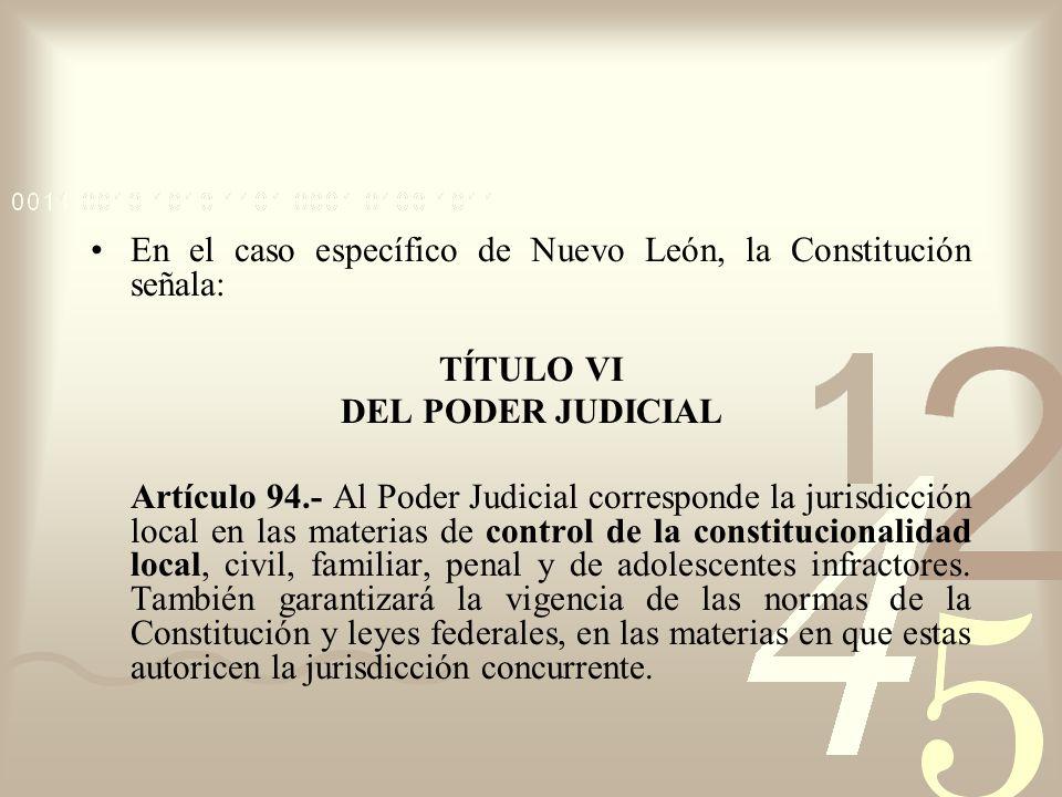 En el caso específico de Nuevo León, la Constitución señala: TÍTULO VI DEL PODER JUDICIAL Artículo 94.- Al Poder Judicial corresponde la jurisdicción