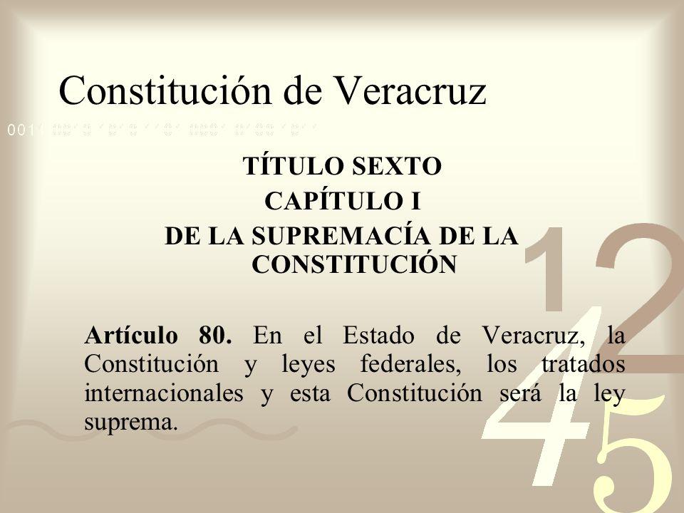 Constitución de Veracruz TÍTULO SEXTO CAPÍTULO I DE LA SUPREMACÍA DE LA CONSTITUCIÓN Artículo 80. En el Estado de Veracruz, la Constitución y leyes fe