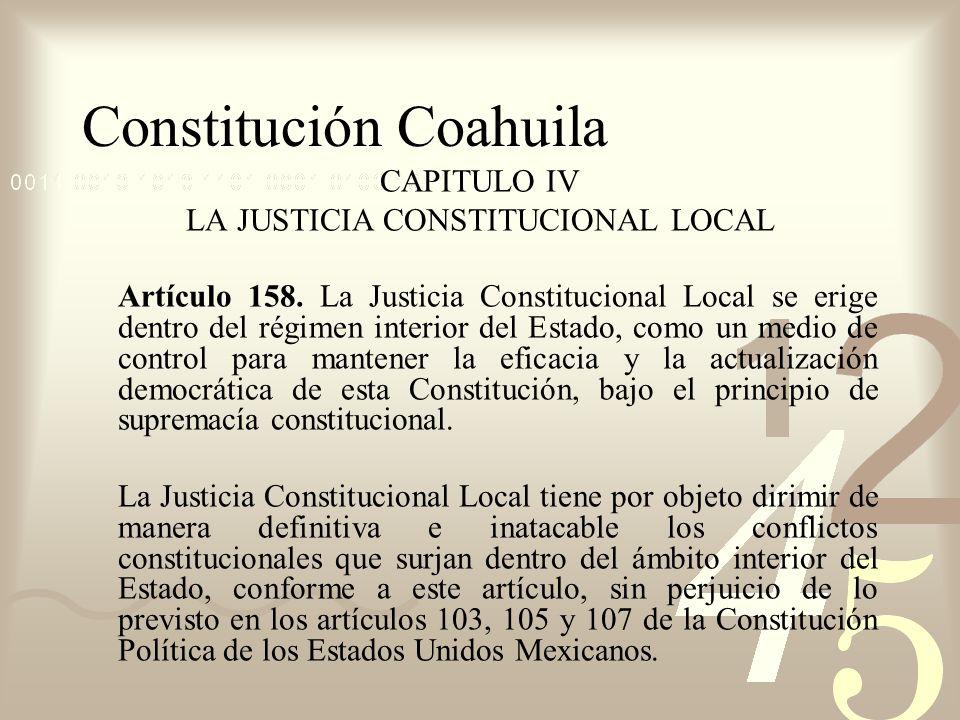 Constitución Coahuila CAPITULO IV LA JUSTICIA CONSTITUCIONAL LOCAL Artículo 158. La Justicia Constitucional Local se erige dentro del régimen interior
