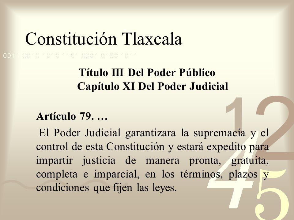 Constitución Tlaxcala Título III Del Poder Público Capítulo XI Del Poder Judicial Artículo 79. … El Poder Judicial garantizara la supremacía y el cont