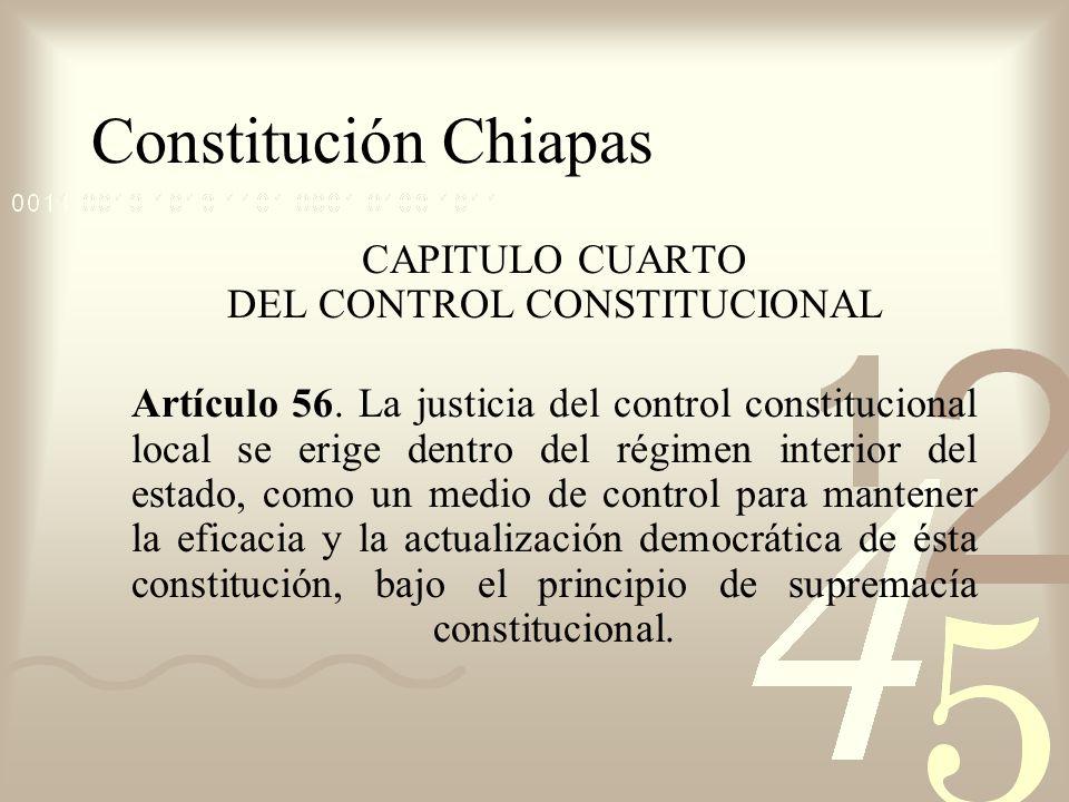 Constitución Chiapas CAPITULO CUARTO DEL CONTROL CONSTITUCIONAL Artículo 56. La justicia del control constitucional local se erige dentro del régimen