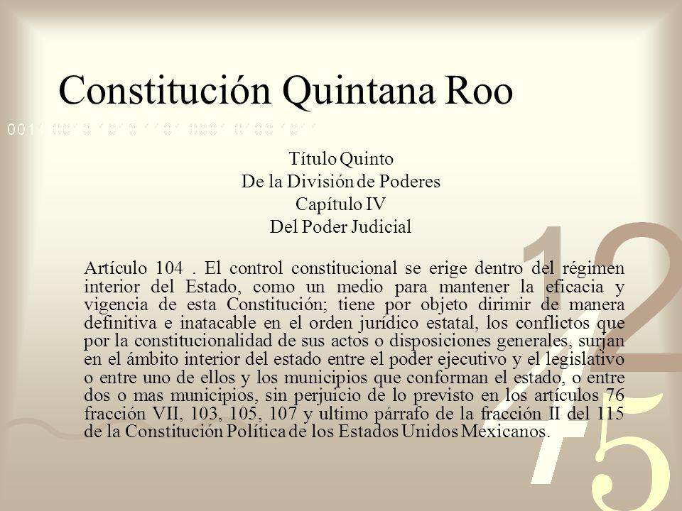 Constitución Quintana Roo Título Quinto De la División de Poderes Capítulo IV Del Poder Judicial Artículo 104. El control constitucional se erige dent