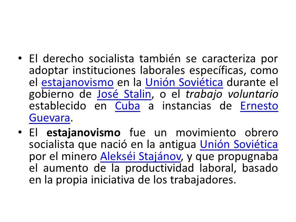 El derecho socialista también se caracteriza por adoptar instituciones laborales específicas, como el estajanovismo en la Unión Soviética durante el g