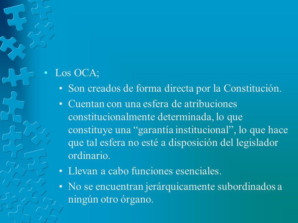 Los OCA; Son creados de forma directa por la Constitución. Cuentan con una esfera de atribuciones constitucionalmente determinada, lo que constituye u