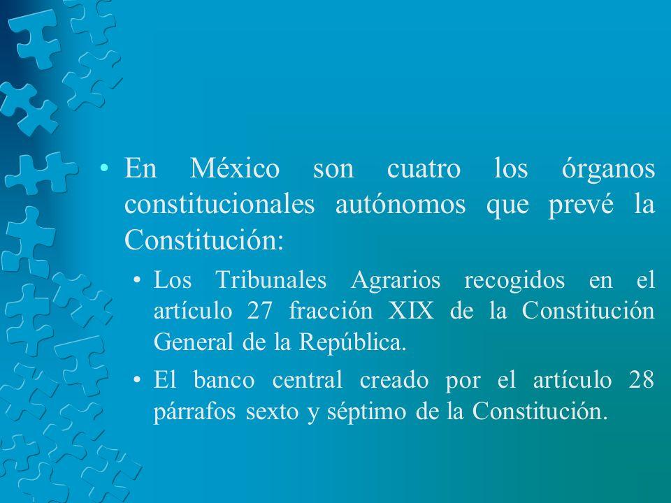 En México son cuatro los órganos constitucionales autónomos que prevé la Constitución: Los Tribunales Agrarios recogidos en el artículo 27 fracción XI
