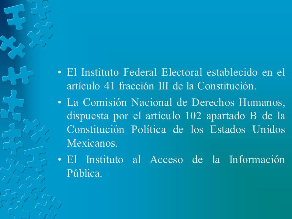 El Instituto Federal Electoral establecido en el artículo 41 fracción III de la Constitución. La Comisión Nacional de Derechos Humanos, dispuesta por