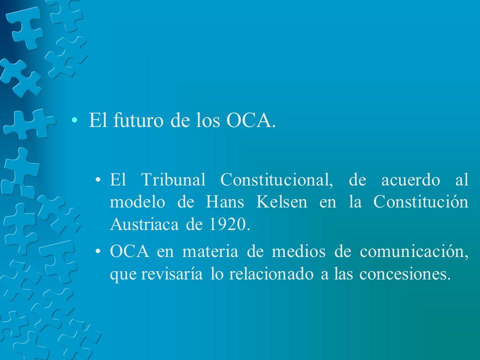 El futuro de los OCA. El Tribunal Constitucional, de acuerdo al modelo de Hans Kelsen en la Constitución Austriaca de 1920. OCA en materia de medios d