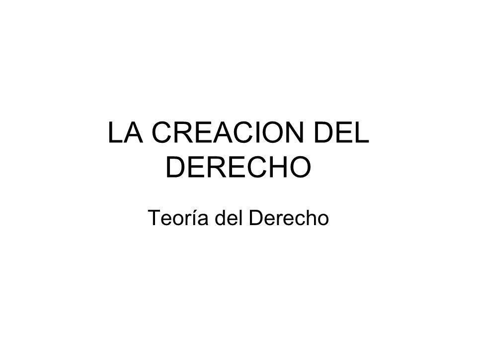 LA CREACION DEL DERECHO Teoría del Derecho