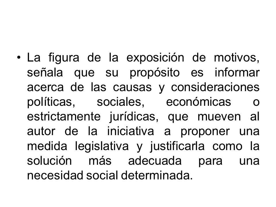 La figura de la exposición de motivos, señala que su propósito es informar acerca de las causas y consideraciones políticas, sociales, económicas o es