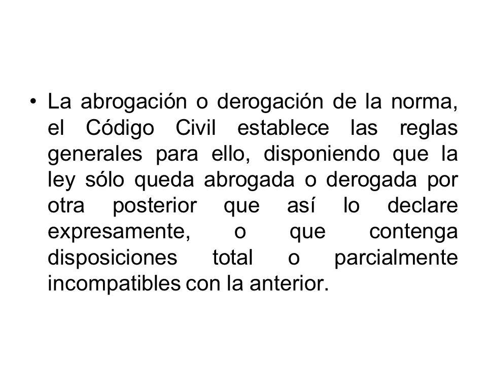 La abrogación o derogación de la norma, el Código Civil establece las reglas generales para ello, disponiendo que la ley sólo queda abrogada o derogad