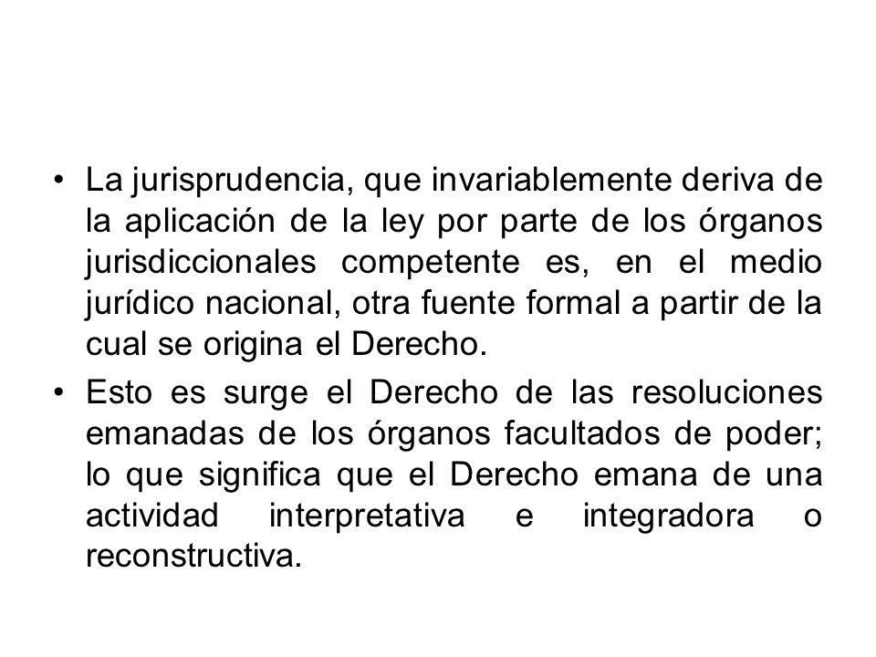 La jurisprudencia, que invariablemente deriva de la aplicación de la ley por parte de los órganos jurisdiccionales competente es, en el medio jurídico
