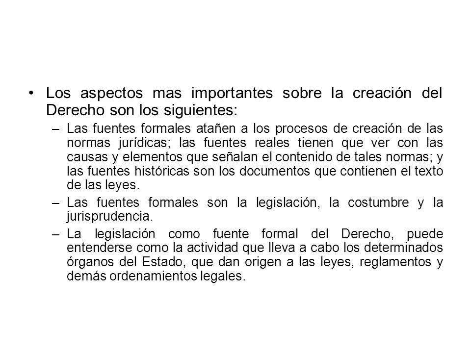 Los aspectos mas importantes sobre la creación del Derecho son los siguientes: –Las fuentes formales atañen a los procesos de creación de las normas j